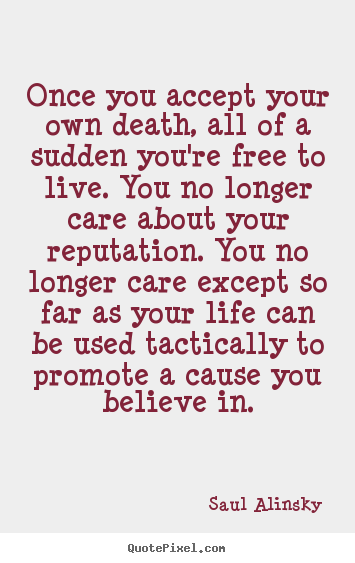 Saul Alinsky picture sayings - Once you accept your own death, all of a sudden you're free.. - Life quotes