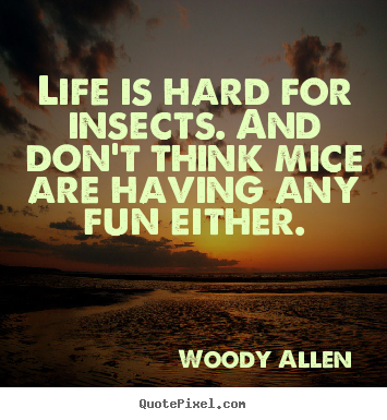 Quotes about life - Life is hard for insects. and don't think mice are..