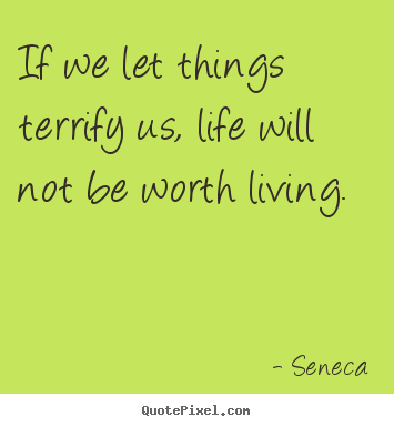 If we let things terrify us, life will not be worth living. Seneca greatest life quotes