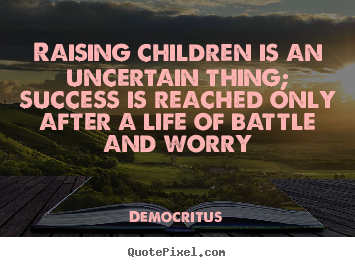 Raising children is an uncertain thing; success is.. Democritus popular life quotes
