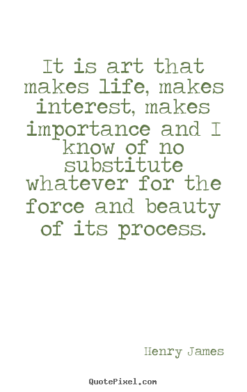 It is art that makes life, makes interest, makes importance and.. Henry James good life quotes