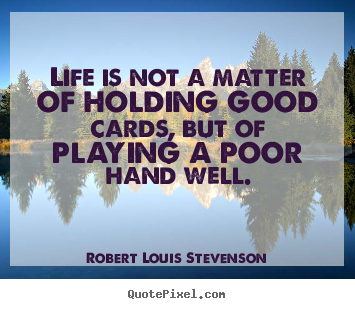 Life quotes - Life is not a matter of holding good cards, but..