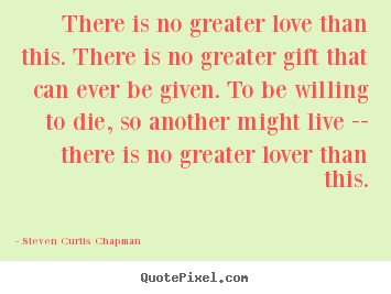 Steven Curtis Chapman picture quotes - There is no greater love than this. there.. - Life quote