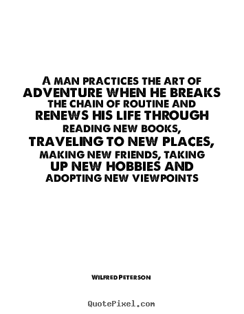 Wilfred Peterson picture quotes - A man practices the art of adventure when he breaks.. - Life quotes