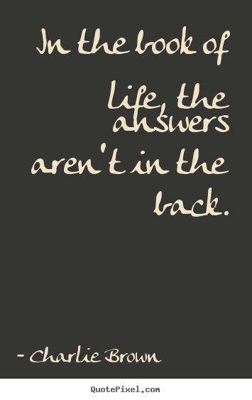Quotes about life - In the book of life, the answers aren't in the back.
