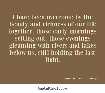 Life quotes - I have been overcome by the beauty and richness of..