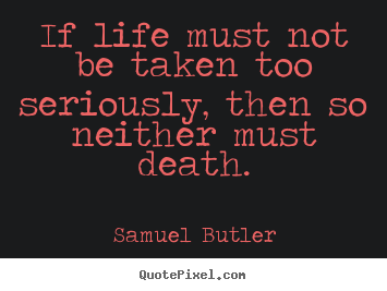 Quotes about life - If life must not be taken too seriously, then..