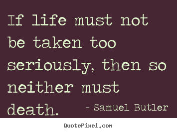 Quote about life - If life must not be taken too seriously, then so neither..