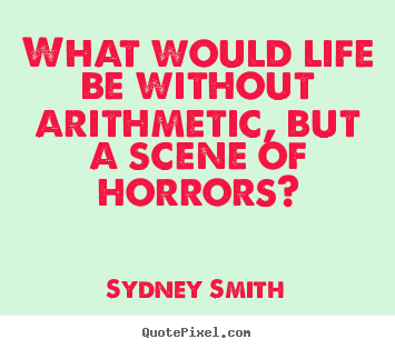 What would life be without arithmetic, but a scene.. Sydney Smith popular life quote