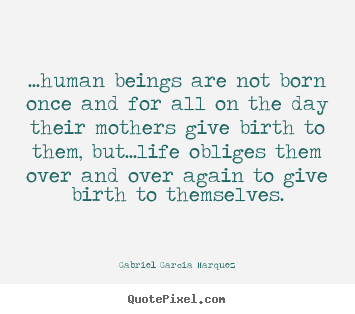 Gabriel Garcia Marquez picture quote - ...human beings are not born once and for all on the.. - Life quotes