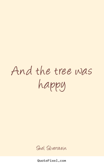 Shel Silverstein picture quotes - And the tree was happy - Life quotes