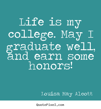 Louisa May Alcott image quotes - Life is my college. may i graduate well, and earn some honors! - Life quote