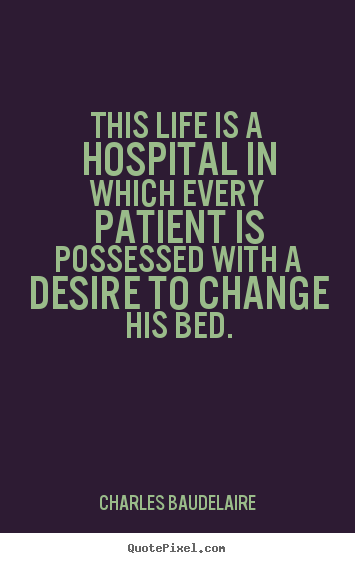 This life is a hospital in which every patient is possessed with.. Charles Baudelaire  life quote
