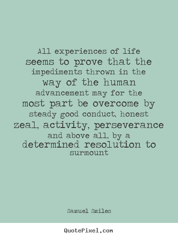 All experiences of life seems to prove that the impediments thrown in.. Samuel Smiles best life quotes