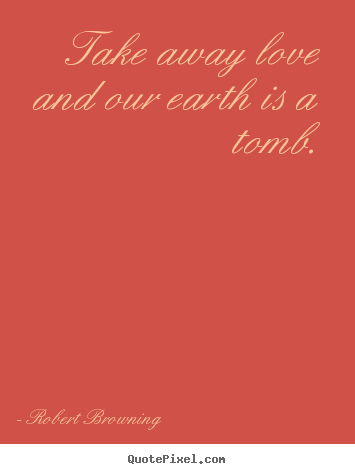 Create picture quotes about life - Take away love and our earth is a tomb.