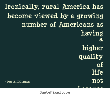 Ironically, rural america has become viewed by a growing number of americans.. Don A. Dillman greatest life quote
