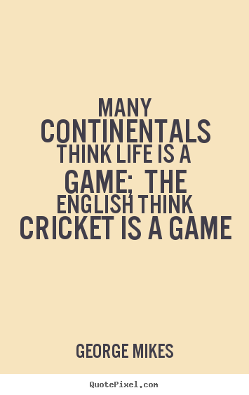 Many continentals think life is a game; the english think cricket.. George Mikes famous life quotes