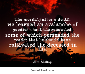 The morning after a death, we learned an avalanche.. Jim Bishop popular life quote