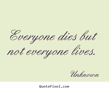 Everyone dies but not everyone lives. Unknown  life quote