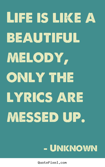Unknown picture sayings - Life is like a beautiful melody, only the.. - Life quotes
