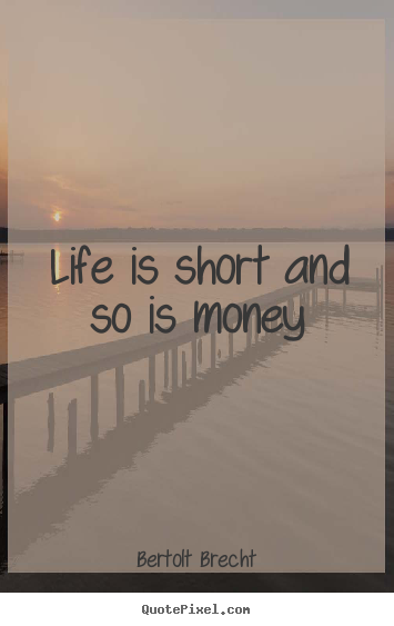 Quotes about life - Life is short and so is money