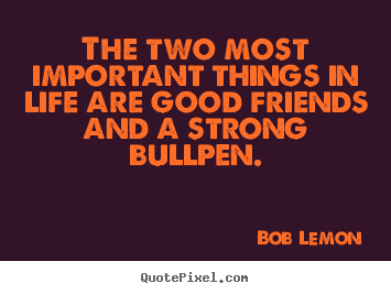 Quotes about life - The two most important things in life are good friends..