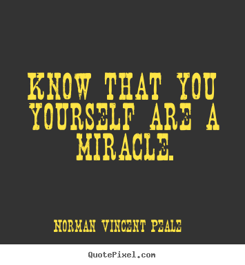 How to design picture quotes about life - Know that you yourself are a miracle.