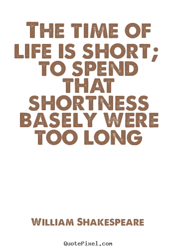 The Time Of Life Is Short; To Spend That Shortness Basely Were Too.