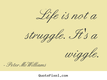 Life is not a struggle. it's a wiggle. Peter McWilliams popular life quotes