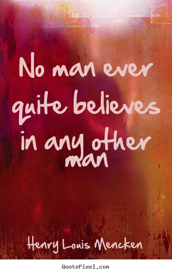 Quote about life - No man ever quite believes in any other man