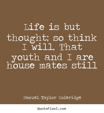 Quotes about life - Life is but thought; so think i will, that youth and i are house mates..