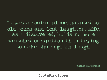 Life quote - It was a somber place, haunted by old jokes and lost laughter...