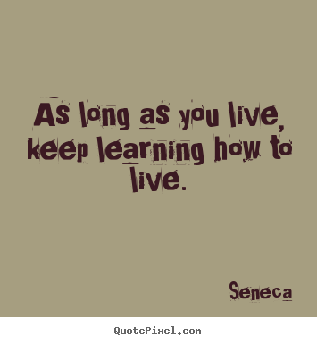 Quotes About Life   As Long As You Live, Keep Learning How To Live.
