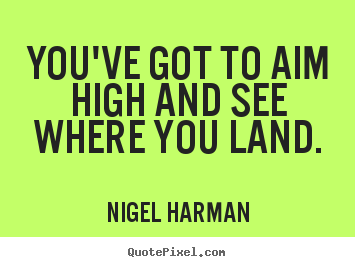 Sayings about life - You've got to aim high and see where you land.