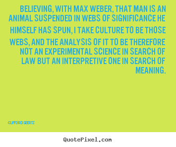 Life quotes - Believing, with max weber, that man is an animal suspended in webs..