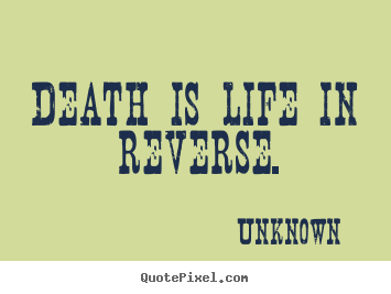Death is life in reverse. Unknown famous life quote