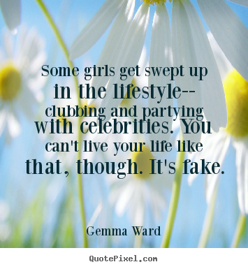Create your own poster quote about life - Some girls get swept up in the lifestyle-- clubbing and partying with..