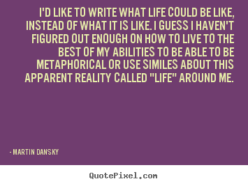 Quote about life - I'd like to write what life could be like, instead of what it is..