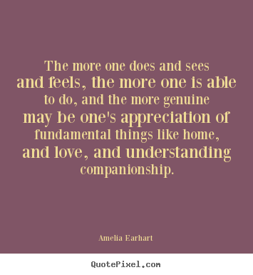 Amelia Earhart picture quotes - The more one does and sees and feels, the more.. - Life quotes