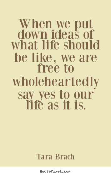 When we put down ideas of what life should be like, we are free.. Tara Brach famous life quote