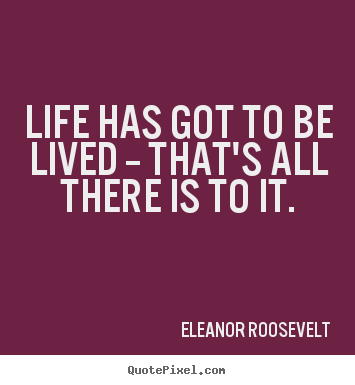 Life has got to be lived -- that's all there.. Eleanor Roosevelt popular life quote