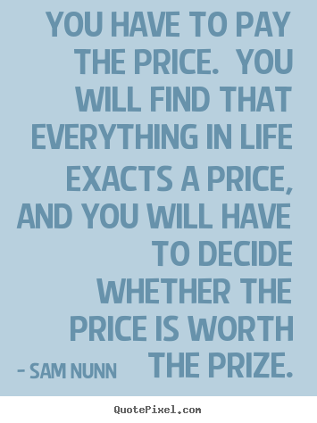 Life quote - You have to pay the price. you will find that everything in life exacts..