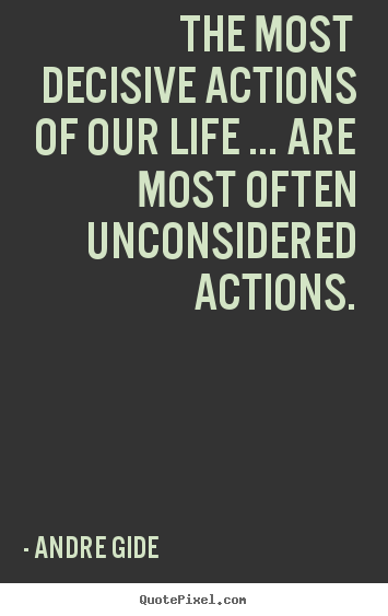 Quotes about life - The most decisive actions of our life ... are..