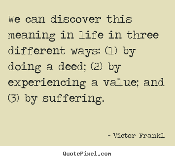 Create your own picture quote about life - We can discover this meaning in life in three different..