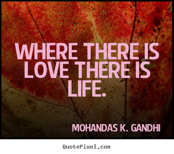 Quotes about life - Where there is love there is life.