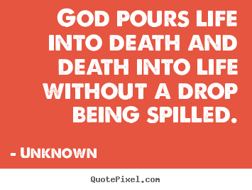 Unknown picture quotes - God pours life into death and death into life without a drop.. - Life quotes