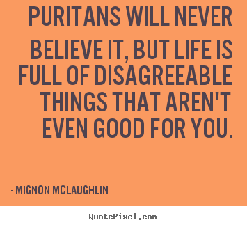 Quote about life - Puritans will never believe it, but life is full of disagreeable things..