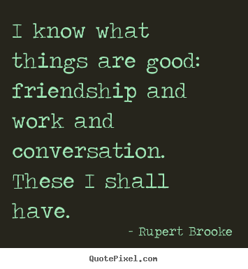 Rupert Brooke image quotes - I know what things are good:  friendship and work and conversation. .. - Life quote