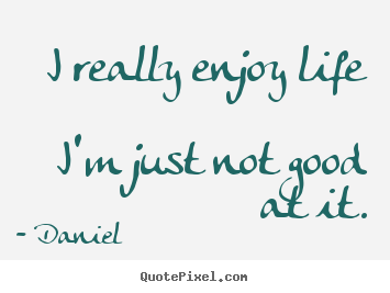 Quotes About Life   I Really Enjoy Life Iu0027m Just Not Good At It