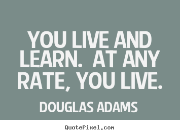 Douglas Adams picture quotes - You live and learn.  at any rate, you live. - Life quotes